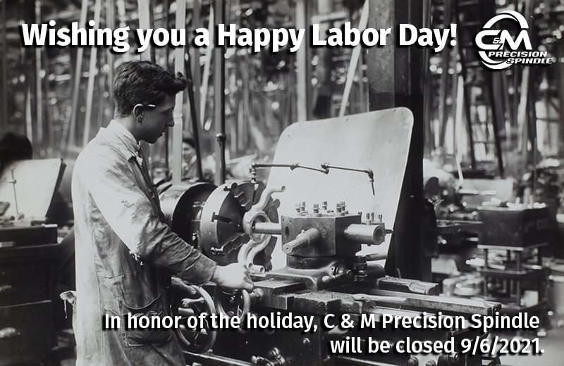 In honor of Labor Day, C & M Precision Spindle will be closed on 9/6/2021.